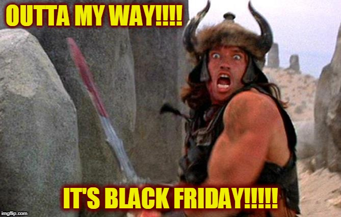 Conan wants plasma...TV! | OUTTA MY WAY!!!! IT'S BLACK FRIDAY!!!!! | image tagged in black friday,black friday at walmart,conan the barbarian,arnold schwarzenegger | made w/ Imgflip meme maker