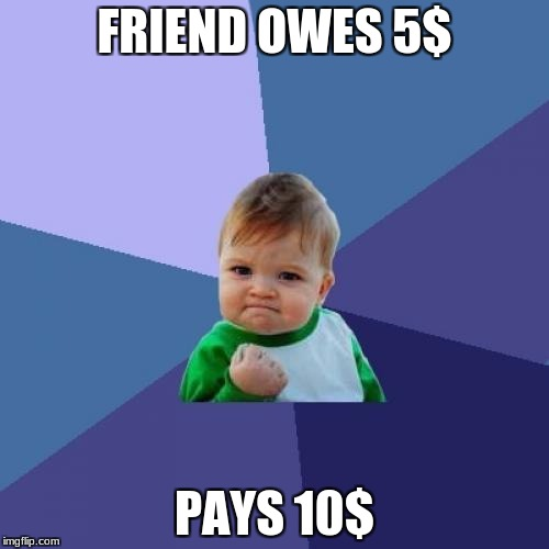 Success Kid Meme | FRIEND OWES 5$ PAYS 10$ | image tagged in memes,success kid | made w/ Imgflip meme maker