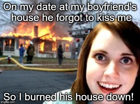 Disaster Overly Attached Girlfriend | On my date at my boyfriend's house he forgot to kiss me So I burned his house down! | image tagged in disaster overly attached girlfriend | made w/ Imgflip meme maker