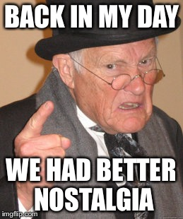 Back In My Day Meme | BACK IN MY DAY WE HAD BETTER NOSTALGIA | image tagged in memes,back in my day | made w/ Imgflip meme maker