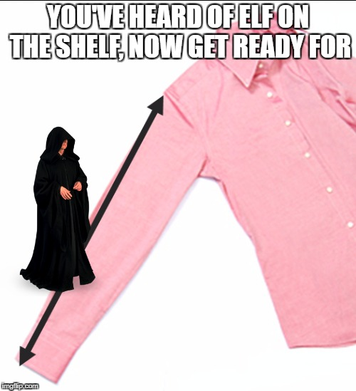 Sheev on the Sleeve | YOU'VE HEARD OF ELF ON THE SHELF, NOW GET READY FOR | image tagged in elf on the shelf,sheev palpatine,darth sidious,star wars | made w/ Imgflip meme maker