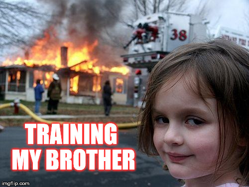 Disaster Girl Meme | TRAINING MY BROTHER | image tagged in memes,disaster girl | made w/ Imgflip meme maker