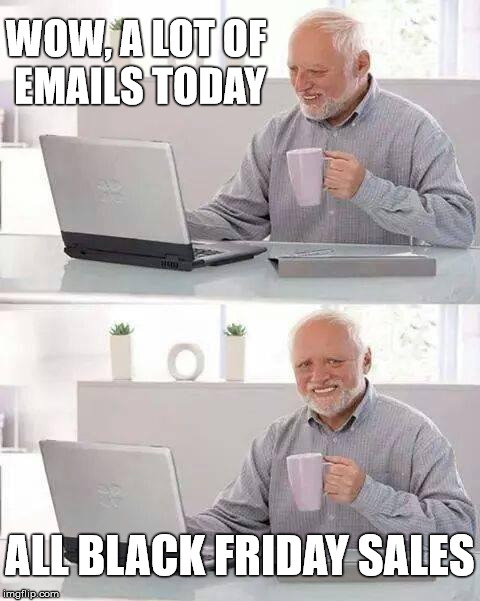False Alarm  |  WOW, A LOT OF EMAILS TODAY; ALL BLACK FRIDAY SALES | image tagged in memes,hide the pain harold,black friday,emails,spam | made w/ Imgflip meme maker
