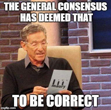 Maury Lie Detector Meme | THE GENERAL CONSENSUS HAS DEEMED THAT TO BE CORRECT | image tagged in memes,maury lie detector | made w/ Imgflip meme maker