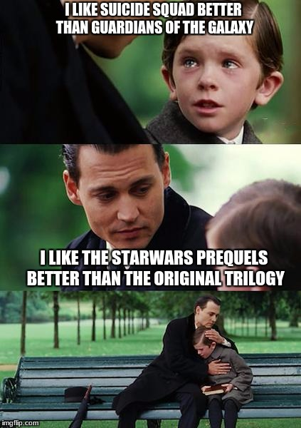 it's like coming out, but for geeks | I LIKE SUICIDE SQUAD BETTER THAN GUARDIANS OF THE GALAXY I LIKE THE STARWARS PREQUELS BETTER THAN THE ORIGINAL TRILOGY | image tagged in memes,finding neverland,star wars,suicide squad,minorities | made w/ Imgflip meme maker