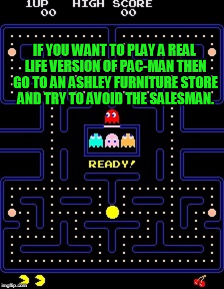 ASHLEY FURNITURE STORES to get me 50k imgflip points?? | IF YOU WANT TO PLAY A REAL LIFE VERSION OF PAC-MAN THEN GO TO AN ASHLEY FURNITURE STORE AND TRY TO AVOID THE SALESMAN. | image tagged in pacman,jokes,joke,salesman,sales,funny memes | made w/ Imgflip meme maker