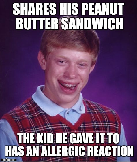 Bad Luck Brian Meme | SHARES HIS PEANUT BUTTER SANDWICH THE KID HE GAVE IT TO HAS AN ALLERGIC REACTION | image tagged in memes,bad luck brian | made w/ Imgflip meme maker