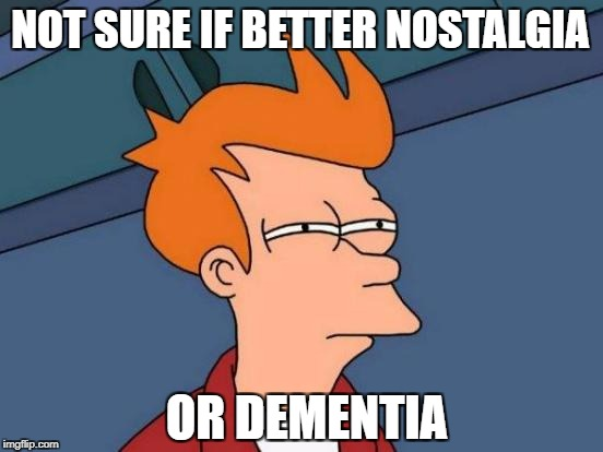 Futurama Fry Meme | NOT SURE IF BETTER NOSTALGIA OR DEMENTIA | image tagged in memes,futurama fry | made w/ Imgflip meme maker