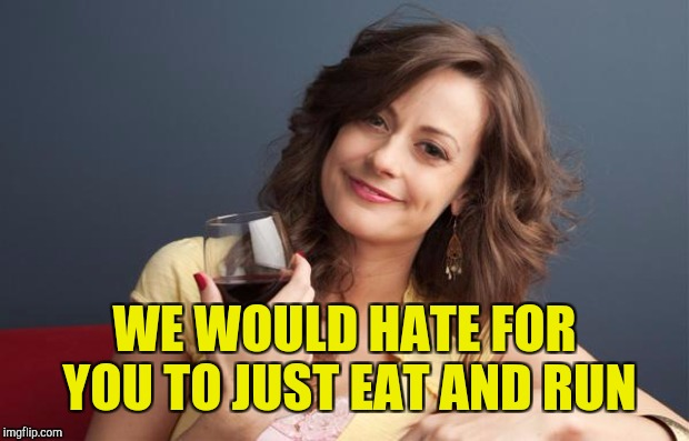 WE WOULD HATE FOR YOU TO JUST EAT AND RUN | made w/ Imgflip meme maker