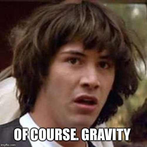 Conspiracy Keanu Meme | OF COURSE. GRAVITY | image tagged in memes,conspiracy keanu | made w/ Imgflip meme maker