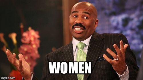 Steve Harvey Meme | WOMEN | image tagged in memes,steve harvey | made w/ Imgflip meme maker