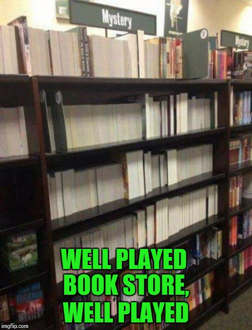 Mystery shopping | WELL PLAYED BOOK STORE, WELL PLAYED | image tagged in pipe_picasso,mystery books,book store | made w/ Imgflip meme maker