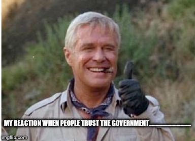 MY REACTION WHEN PEOPLE TRUST THE GOVERNMENT................................ | image tagged in hannibal a team | made w/ Imgflip meme maker