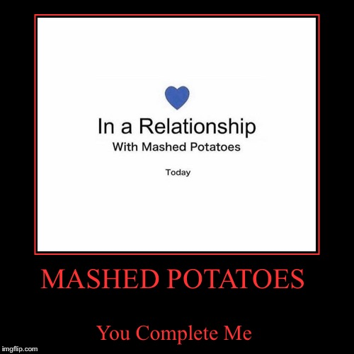 MASHED POTATOES | You Complete Me | image tagged in funny,demotivationals,lynch1979,lol | made w/ Imgflip demotivational maker