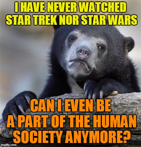 But there'll be Star Wars on the TV tonight,!!! Star Trek Week,A brandy_jackson, Tombstone 1881, & coollew event Nov 20th - 27th | I HAVE NEVER WATCHED STAR TREK NOR STAR WARS CAN I EVEN BE A PART OF THE HUMAN SOCIETY ANYMORE? | image tagged in memes,confession bear,powermetalhead,star trek week,star wars,society | made w/ Imgflip meme maker
