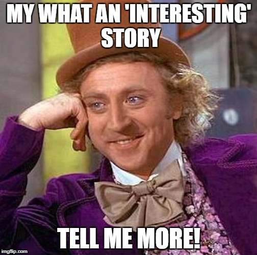 Creepy Condescending Wonka Meme | MY WHAT AN 'INTERESTING' STORY TELL ME MORE! | image tagged in memes,creepy condescending wonka | made w/ Imgflip meme maker