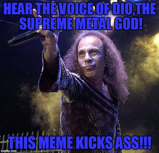 HEAR THE VOICE OF DIO,THE SUPREME METAL GOD! THIS MEME KICKS ASS!!! | made w/ Imgflip meme maker