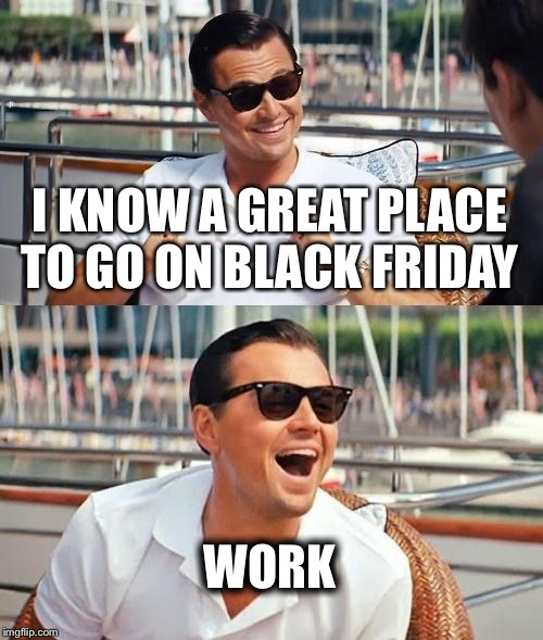 Leonardo Dicaprio Wolf Of Wall Street Meme | I KNOW A GREAT PLACE TO GO ON BLACK FRIDAY WORK | image tagged in memes,leonardo dicaprio wolf of wall street | made w/ Imgflip meme maker