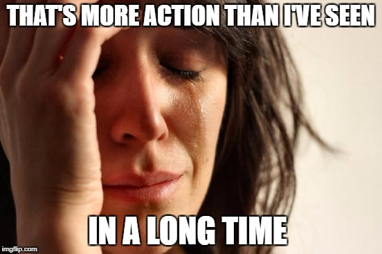 First World Problems Meme | THAT'S MORE ACTION THAN I'VE SEEN IN A LONG TIME | image tagged in memes,first world problems | made w/ Imgflip meme maker