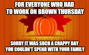 FOR EVERYONE WHO HAD TO WORK ON BROWN THURSDAY SORRY IT WAS SUCH A CRAPPY DAY YOU COULDN'T SPEND WITH YOUR FAMILY | image tagged in happy thanksgiving | made w/ Imgflip meme maker