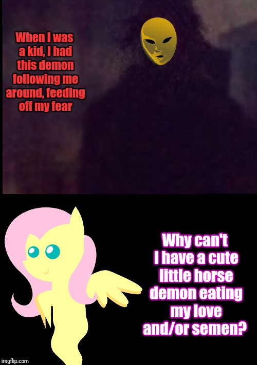 Can't have nice things | When I was a kid, I had this demon following me around, feeding off my fear Why can't I have a cute little horse demon eating my love and/or | image tagged in my little pony,fluttershy,demon | made w/ Imgflip meme maker