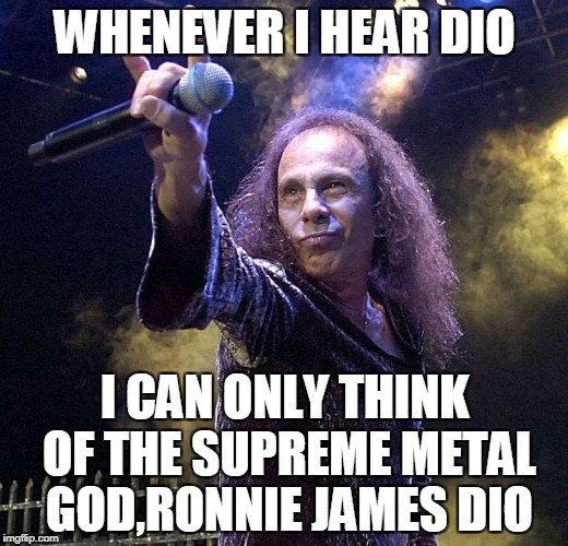 WHENEVER I HEAR DIO I CAN ONLY THINK OF THE SUPREME METAL GOD,RONNIE JAMES DIO | made w/ Imgflip meme maker