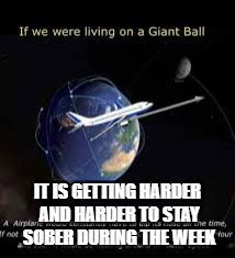 Airplanes in Space | IT IS GETTING HARDER AND HARDER TO STAY SOBER DURING THE WEEK | image tagged in flat earth,airplane,space,sober | made w/ Imgflip meme maker
