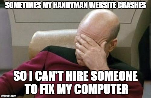 Captain Picard Facepalm Meme | SOMETIMES MY HANDYMAN WEBSITE CRASHES SO I CAN'T HIRE SOMEONE TO FIX MY COMPUTER | image tagged in memes,captain picard facepalm | made w/ Imgflip meme maker