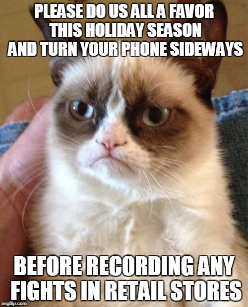 Anonymous Meme Week - A _______ Event - November 20-27 | PLEASE DO US ALL A FAVOR THIS HOLIDAY SEASON AND TURN YOUR PHONE SIDEWAYS BEFORE RECORDING ANY FIGHTS IN RETAIL STORES | image tagged in memes,grumpy cat,black friday,anonymous,anonymous meme week | made w/ Imgflip meme maker