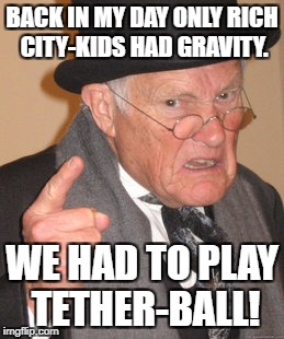 School Days | BACK IN MY DAY ONLY RICH CITY-KIDS HAD GRAVITY. WE HAD TO PLAY TETHER-BALL! | image tagged in memes,back in my day | made w/ Imgflip meme maker