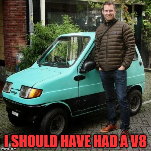 I should have had a V8 | I SHOULD HAVE HAD A V8 | image tagged in tiny ass car | made w/ Imgflip meme maker