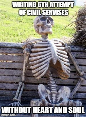 Waiting Skeleton Meme | WRITING 6TH ATTEMPT OF CIVIL SERVISES WITHOUT HEART AND SOUL | image tagged in memes,waiting skeleton | made w/ Imgflip meme maker
