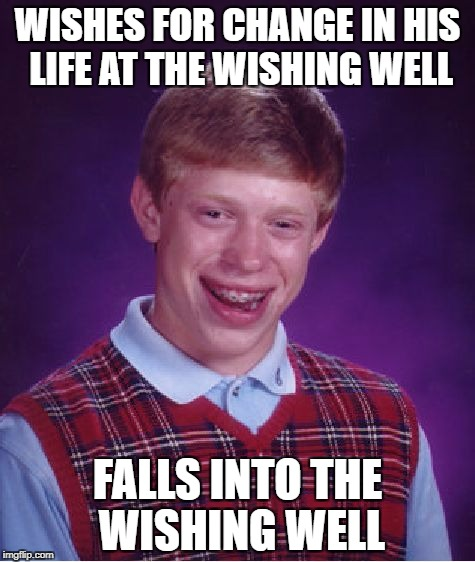 Not The Change He Was Wishing For | WISHES FOR CHANGE IN HIS LIFE AT THE WISHING WELL FALLS INTO THE WISHING WELL | image tagged in memes,bad luck brian | made w/ Imgflip meme maker