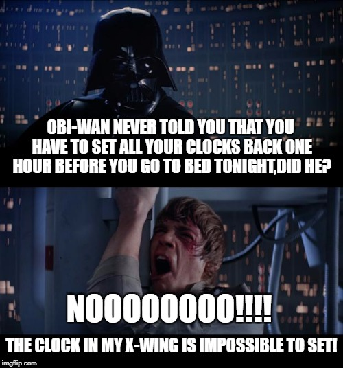 Empire Savings time | OBI-WAN NEVER TOLD YOU THAT YOU HAVE TO SET ALL YOUR CLOCKS BACK ONE HOUR BEFORE YOU GO TO BED TONIGHT,DID HE? NOOOOOOOO!!!! THE CLOCK IN MY | image tagged in memes,star wars no,lol | made w/ Imgflip meme maker