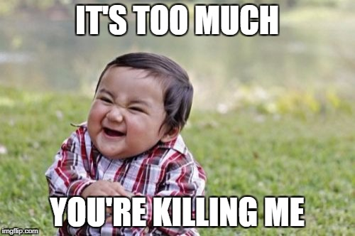 Evil Toddler Meme | IT'S TOO MUCH YOU'RE KILLING ME | image tagged in memes,evil toddler | made w/ Imgflip meme maker