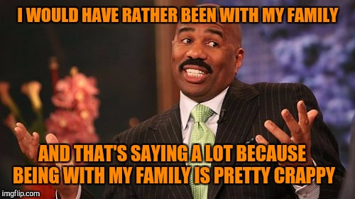 Steve Harvey Meme | I WOULD HAVE RATHER BEEN WITH MY FAMILY AND THAT'S SAYING A LOT BECAUSE BEING WITH MY FAMILY IS PRETTY CRAPPY | image tagged in memes,steve harvey | made w/ Imgflip meme maker