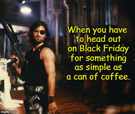 I would rather just stay home, thank you very much!  | When you have to head out on Black Friday for something as simple as a can of coffee. | image tagged in snake plissken,black friday,crazy people everywhere,memes | made w/ Imgflip meme maker