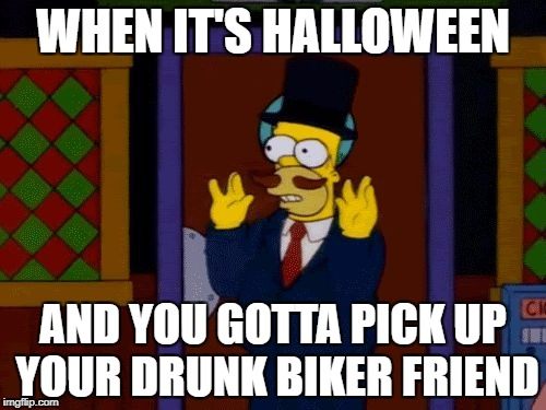 wrong place, wrong time | WHEN IT'S HALLOWEEN AND YOU GOTTA PICK UP YOUR DRUNK BIKER FRIEND | image tagged in homer moustache,halloween,the simpsons,republicans | made w/ Imgflip meme maker