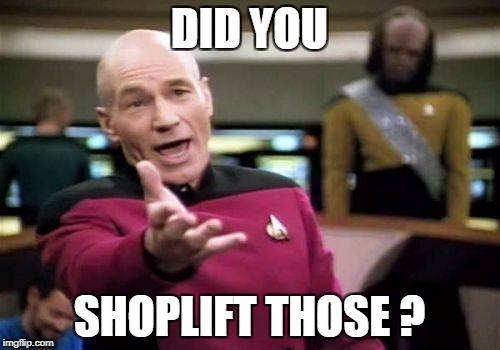 Picard Wtf Meme | DID YOU SHOPLIFT THOSE ? | image tagged in memes,picard wtf | made w/ Imgflip meme maker