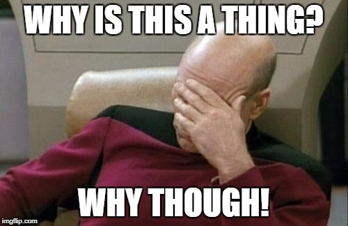 Captain Picard Facepalm Meme | WHY IS THIS A THING? WHY THOUGH! | image tagged in memes,captain picard facepalm | made w/ Imgflip meme maker