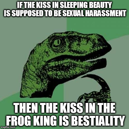 Philosoraptor Meme | IF THE KISS IN SLEEPING BEAUTY IS SUPPOSED TO BE SEXUAL HARASSMENT THEN THE KISS IN THE FROG KING IS BESTIALITY | image tagged in memes,philosoraptor | made w/ Imgflip meme maker