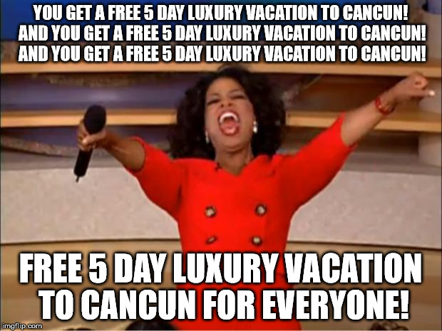 Oprah You Get A Meme | YOU GET A FREE 5 DAY LUXURY VACATION TO CANCUN! AND YOU GET A FREE 5 DAY LUXURY VACATION TO CANCUN! AND YOU GET A FREE 5 DAY LUXURY VACATION | image tagged in memes,oprah you get a | made w/ Imgflip meme maker