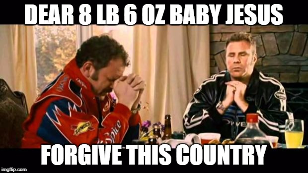 Dear Lord Baby Jesus | DEAR 8 LB 6 OZ BABY JESUS FORGIVE THIS COUNTRY | image tagged in dear lord baby jesus | made w/ Imgflip meme maker