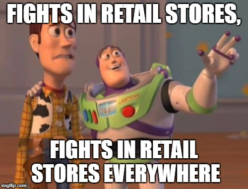 X, X Everywhere Meme | FIGHTS IN RETAIL STORES, FIGHTS IN RETAIL STORES EVERYWHERE | image tagged in memes,x,x everywhere,x x everywhere | made w/ Imgflip meme maker