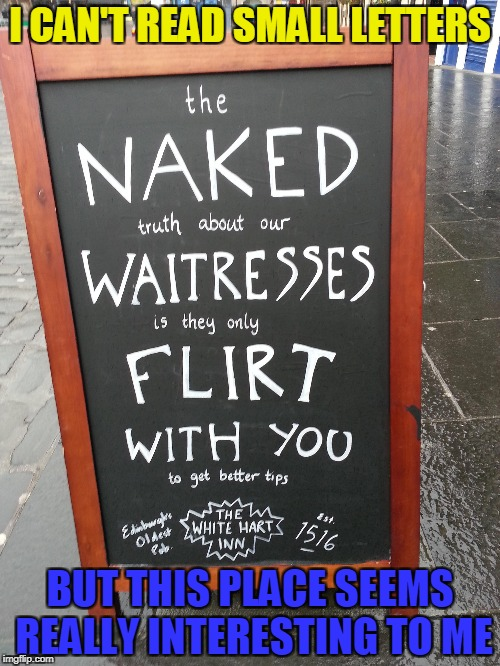 The White Hart Inn | I CAN'T READ SMALL LETTERS BUT THIS PLACE SEEMS REALLY INTERESTING TO ME | image tagged in memes,powermetalhead,naked,flirt,reading,funny | made w/ Imgflip meme maker