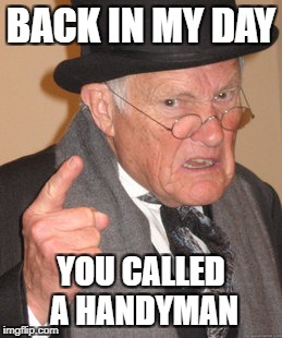Back In My Day Meme | BACK IN MY DAY YOU CALLED A HANDYMAN | image tagged in memes,back in my day | made w/ Imgflip meme maker