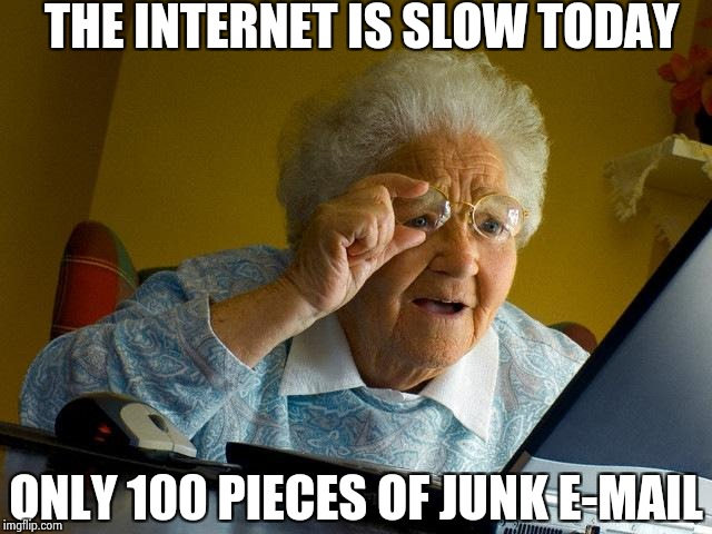 Grandma Finds The Internet Meme | THE INTERNET IS SLOW TODAY ONLY 100 PIECES OF JUNK E-MAIL | image tagged in memes,grandma finds the internet | made w/ Imgflip meme maker