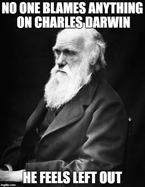 NO ONE BLAMES ANYTHING ON CHARLES DARWIN HE FEELS LEFT OUT | made w/ Imgflip meme maker
