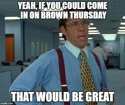 That Would Be Great Meme | YEAH, IF YOU COULD COME IN ON BROWN THURSDAY THAT WOULD BE GREAT | image tagged in memes,that would be great | made w/ Imgflip meme maker