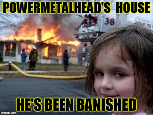 Disaster Girl Meme | POWERMETALHEAD'S  HOUSE HE'S BEEN BANISHED | image tagged in memes,disaster girl | made w/ Imgflip meme maker